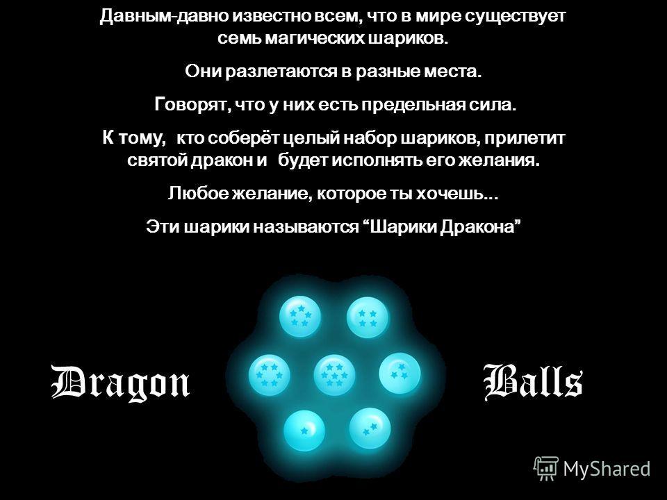 Давным-давно известно всем, что в мире существует семь магических шариков. Они разлетаются в разные места. Говорят, что у них есть предельная сила. К тому, кто соберёт целый набор шариков, прилетит святой дракон и будет исполнять его желания. Любое ж