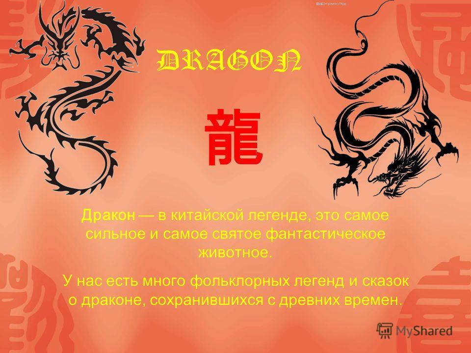 DRAGON Дракон в китайской легенде, это самое сильное и самое святое фантастическое животное. У нас есть много фольклорных легенд и сказок о драконе, сохранившихся с древних времен.