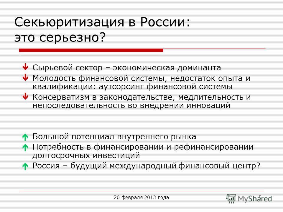 20 февраля 2013 года5 Секьюритизация в России: это серьезно? Сырьевой сектор – экономическая доминанта Молодость финансовой системы, недостаток опыта и квалификации: аутсорсинг финансовой системы Консерватизм в законодательстве, медлительность и непо