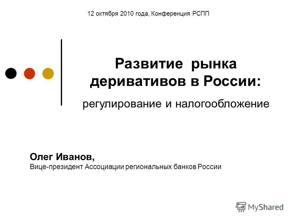 Олег Иванов, Вице-президент Ассоциации региональных банков России 12 октября 2010 года, Конференция РСПП Развитие рынка деривативов в России: регулирование и налогообложение