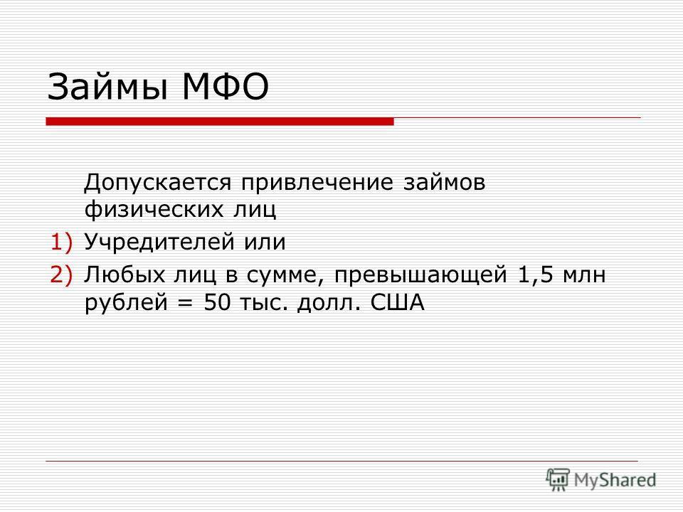 Займы МФО Допускается привлечение займов физических лиц 1)Учредителей или 2)Любых лиц в сумме, превышающей 1,5 млн рублей = 50 тыс. долл. США