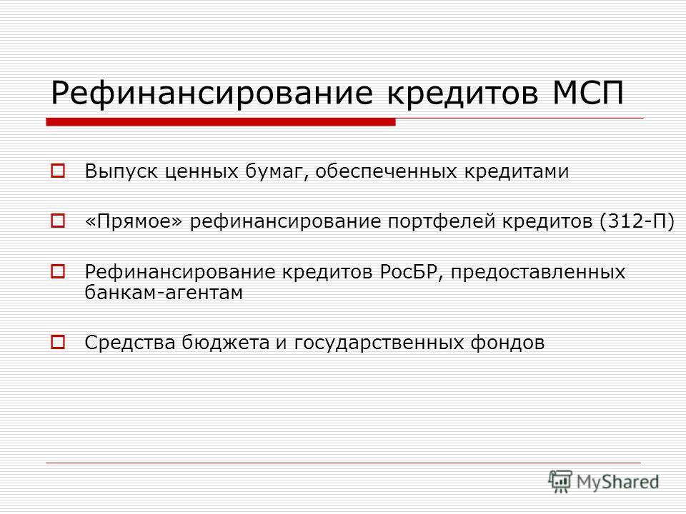 Рефинансирование кредитов МСП Выпуск ценных бумаг, обеспеченных кредитами «Прямое» рефинансирование портфелей кредитов (312-П) Рефинансирование кредитов РосБР, предоставленных банкам-агентам Средства бюджета и государственных фондов