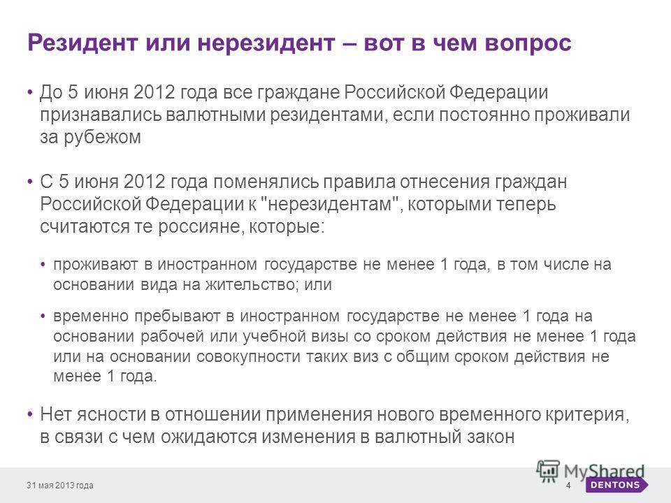 Резидент или нерезидент – вот в чем вопрос 31 мая 2013 года4 До 5 июня 2012 года все граждане Российской Федерации признавались валютными резидентами, если постоянно проживали за рубежом С 5 июня 2012 года поменялись правила отнесения граждан Российс