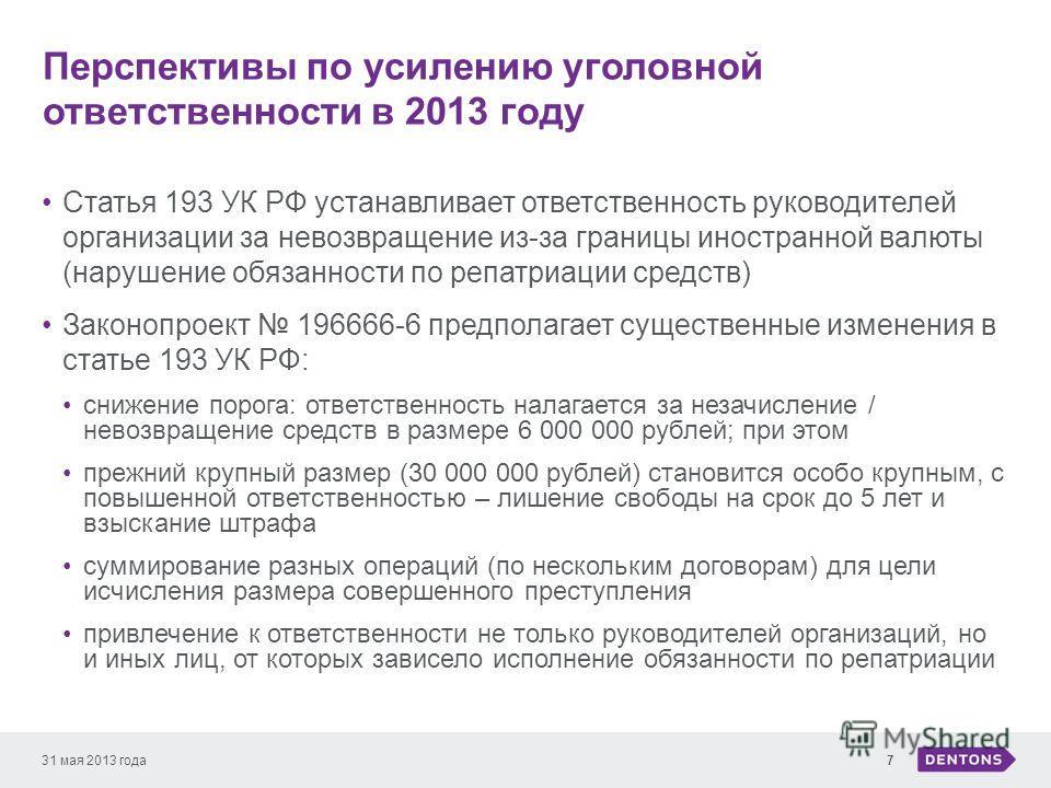 Перспективы по усилению уголовной ответственности в 2013 году 31 мая 2013 года7 Статья 193 УК РФ устанавливает ответственность руководителей организации за невозвращение из-за границы иностранной валюты (нарушение обязанности по репатриации средств)