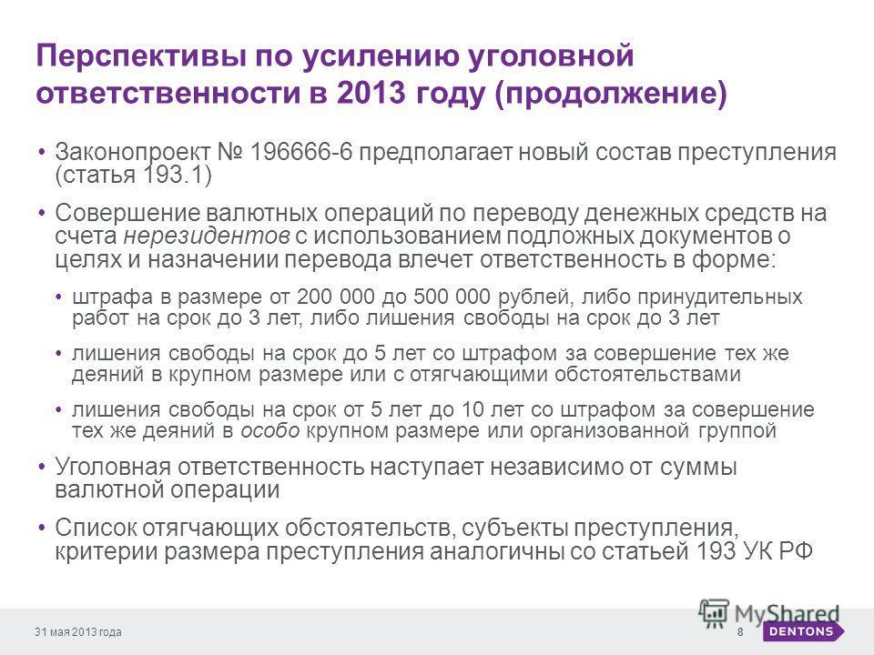 Перспективы по усилению уголовной ответственности в 2013 году (продолжение) 31 мая 2013 года8 Законопроект 196666-6 предполагает новый состав преступления (статья 193.1) Совершение валютных операций по переводу денежных средств на счета нерезидентов