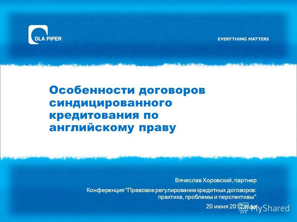 Особенности договоров синдицированного кредитования по английскому праву Вячеслав Хоровский, партнер Конференция Правовое регулирование кредитных договоров: практика, проблемы и перспективы 20 июня 2012 года