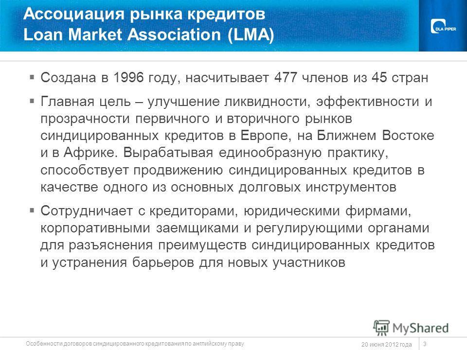 20 июня 2012 года Особенности договоров синдицированного кредитования по английскому праву 3 Ассоциация рынка кредитов Loan Market Association (LMA) Создана в 1996 году, насчитывает 477 членов из 45 стран Главная цель – улучшение ликвидности, эффекти