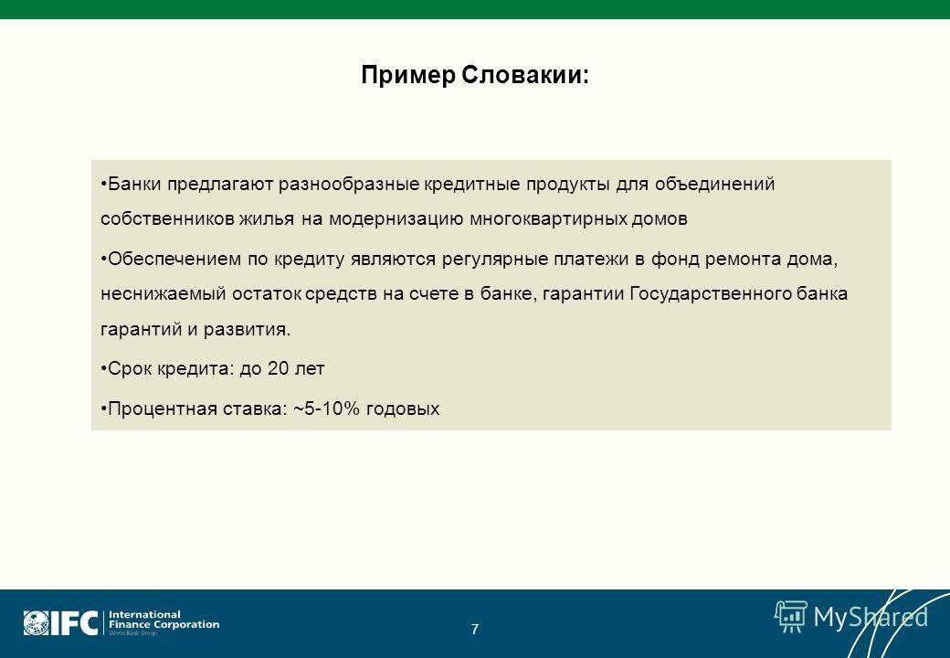Пример Словакии: 7 Банки предлагают разнообразные кредитные продукты для объединений собственников жилья на модернизацию многоквартирных домов Обеспечением по кредиту являются регулярные платежи в фонд ремонта дома, неснижаемый остаток средств на сче