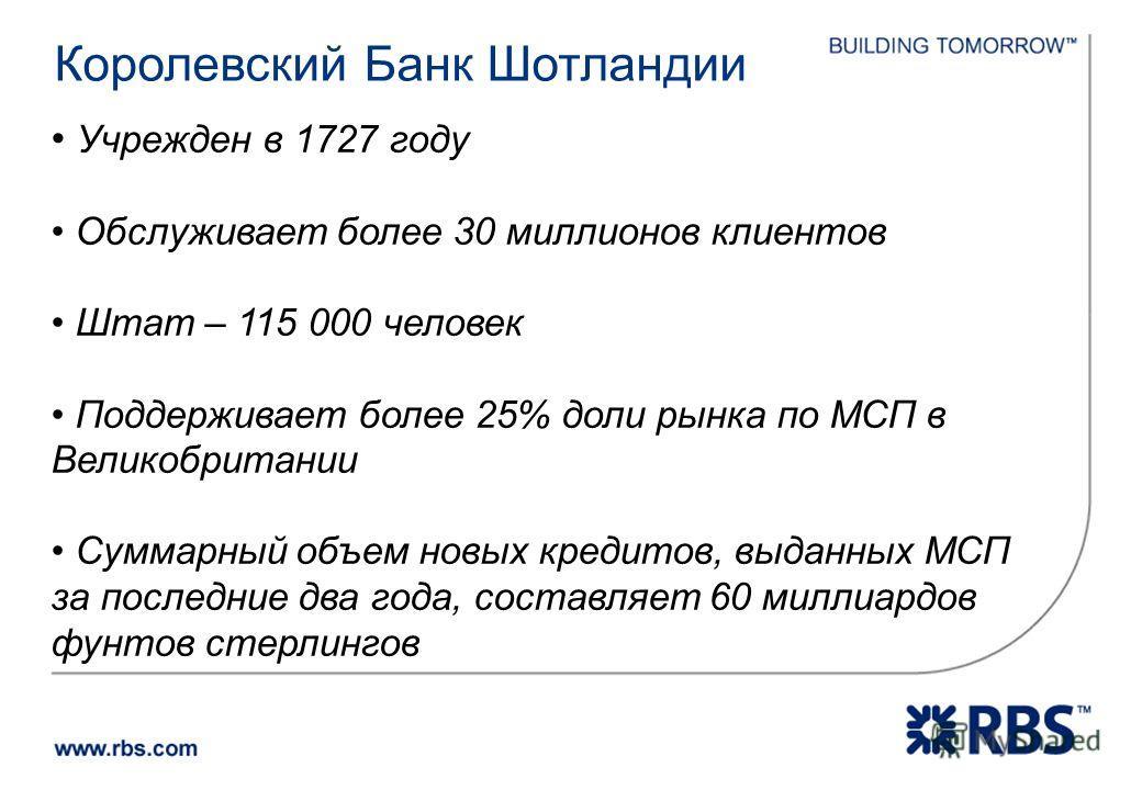 Королевский Банк Шотландии Учрежден в 1727 году Обслуживает более 30 миллионов клиентов Штат – 115 000 человек Поддерживает более 25% доли рынка по МСП в Великобритании Суммарный объем новых кредитов, выданных МСП за последние два года, составляет 60