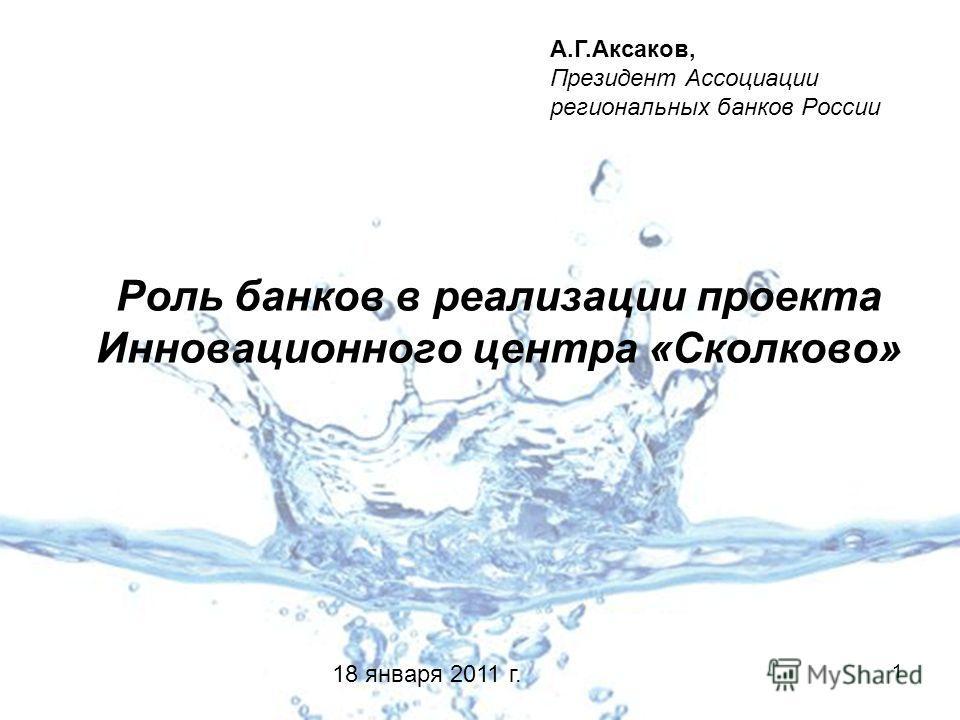 1 Роль банков в реализации проекта Инновационного центра «Сколково» А.Г.Аксаков, Президент Ассоциации региональных банков России 18 января 2011 г.