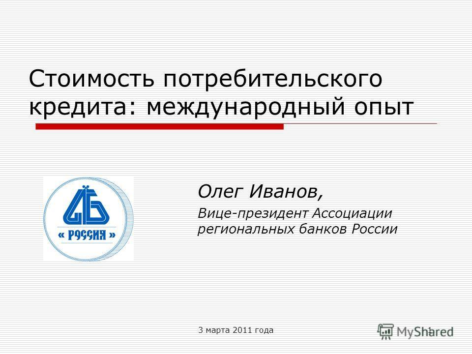 3 марта 2011 года1 Стоимость потребительского кредита: международный опыт Олег Иванов, Вице-президент Ассоциации региональных банков России