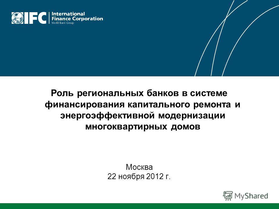 Роль региональных банков в системе финансирования капитального ремонта и энергоэффективной модернизации многоквартирных домов Москва 22 ноября 2012 г.