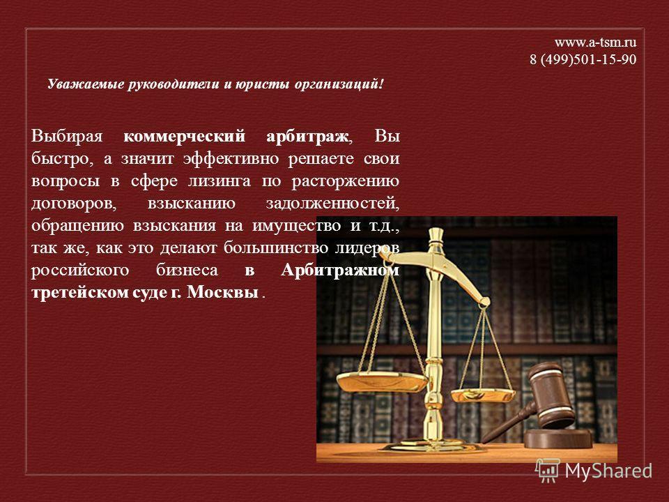 www.а-tsm.ru 8 (499)501-15-90 Уважаемые руководители и юристы организаций! Выбирая коммерческий арбитраж, Вы быстро, а значит эффективно решаете свои вопросы в сфере лизинга по расторжению договоров, взысканию задолженностей, обращению взыскания на и