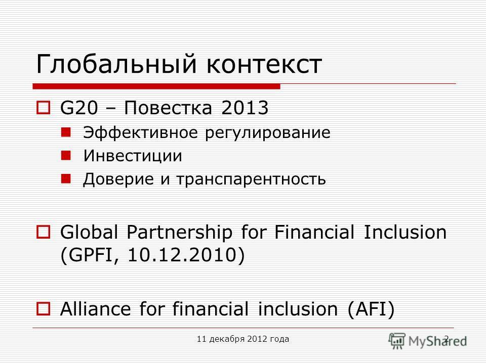Глобальный контекст G20 – Повестка 2013 Эффективное регулирование Инвестиции Доверие и транспарентность Global Partnership for Financial Inclusion (GPFI, 10.12.2010) Alliance for financial inclusion (AFI) 11 декабря 2012 года2