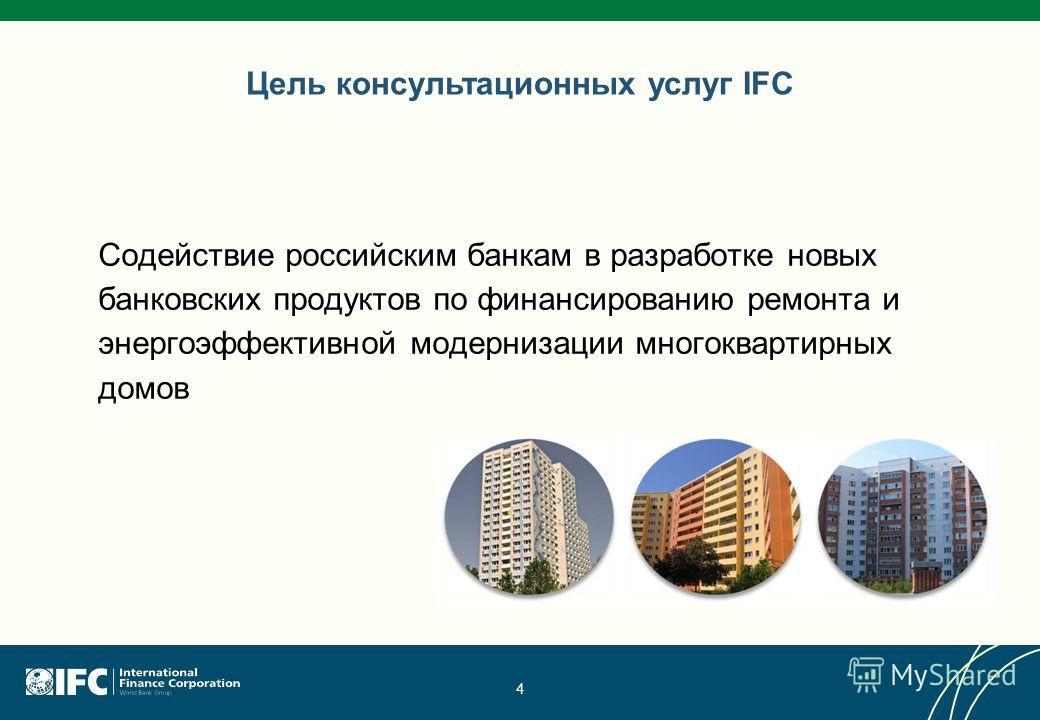 4 Цель консультационных услуг IFC Содействие российским банкам в разработке новых банковских продуктов по финансированию ремонта и энергоэффективной модернизации многоквартирных домов