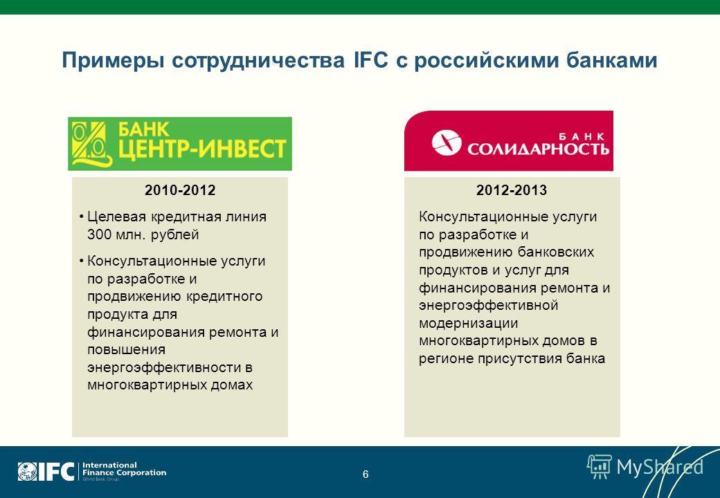 6 Примеры сотрудничества IFC с российскими банками 2010-2012 Целевая кредитная линия 300 млн. рублей Консультационные услуги по разработке и продвижению кредитного продукта для финансирования ремонта и повышения энергоэффективности в многоквартирных