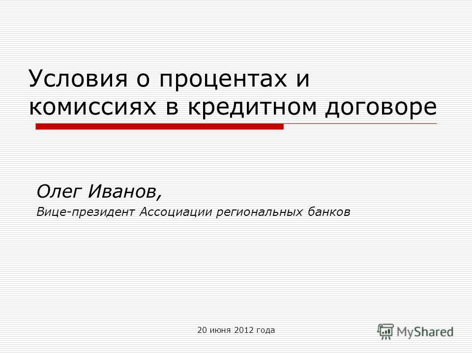 20 июня 2012 года Условия о процентах и комиссиях в кредитном договоре Олег Иванов, Вице-президент Ассоциации региональных банков