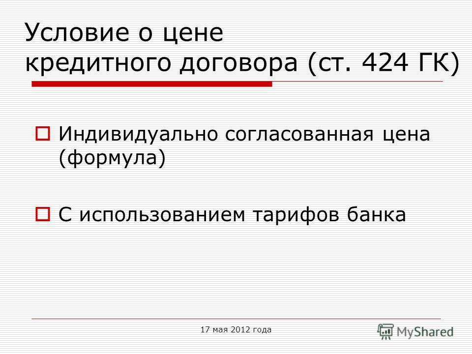 Условие о цене кредитного договора (ст. 424 ГК) Индивидуально согласованная цена (формула) С использованием тарифов банка 17 мая 2012 года