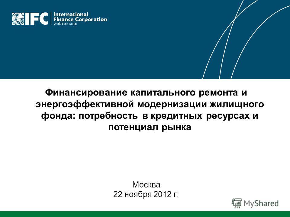 Финансирование капитального ремонта и энергоэффективной модернизации жилищного фонда: потребность в кредитных ресурсах и потенциал рынка Москва 22 ноября 2012 г.