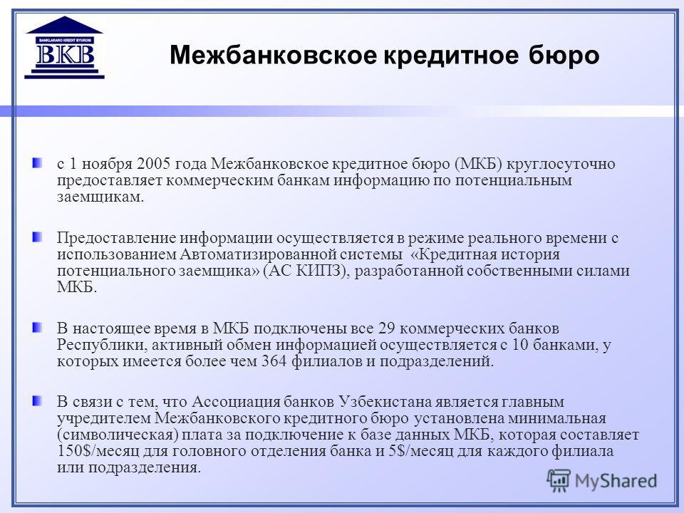 Межбанковское кредитное бюро с 1 ноября 2005 года Межбанковское кредитное бюро (МКБ) круглосуточно предоставляет коммерческим банкам информацию по потенциальным заемщикам. Предоставление информации осуществляется в режиме реального времени с использо