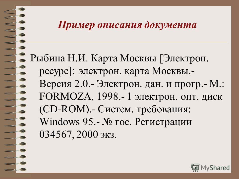 Пример описания документа Рыбина Н.И. Карта Москвы [Электрон. ресурс]: электрон. карта Москвы.- Версия 2.0.- Электрон. дан. и прогр.- М.: FORMOZA, 1998.- 1 электрон. опт. диск (CD-ROM).- Систем. требования: Windows 95.- гос. Регистрации 034567, 2000