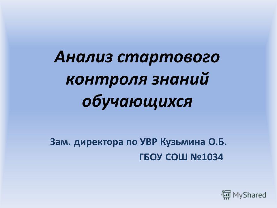 Анализ стартового контроля знаний обучающихся Зам. директора по УВР Кузьмина О.Б. ГБОУ СОШ 1034