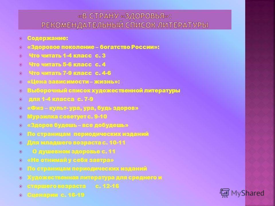 Содержание: «Здоровое поколение – богатство России»: Что читать 1-4 класс с. 3 Что читать 5-6 класс с. 4 Что читать 7-9 класс с. 4-6 «Цена зависимости – жизнь»: Выборочный список художественной литературы для 1-4 класса с. 7-9 «Физ – культ- ура, ура,