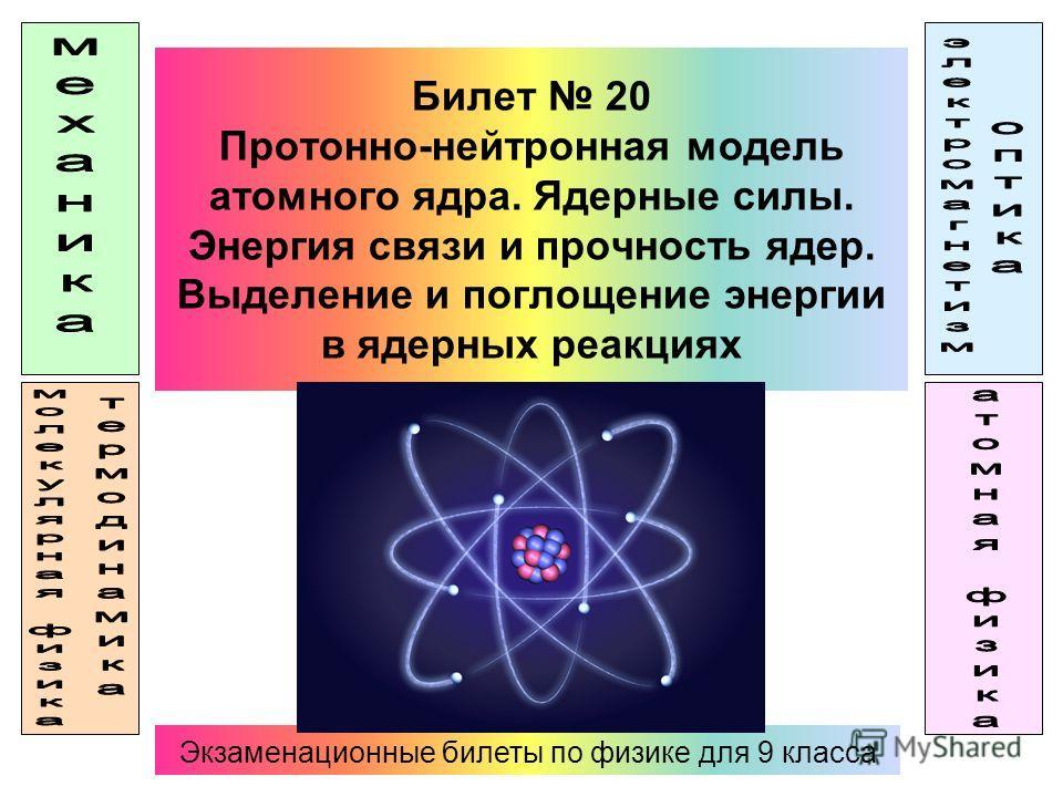 Билет 20 Протонно-нейтронная модель атомного ядра. Ядерные силы. Энергия связи и прочность ядер. Выделение и поглощение энергии в ядерных реакциях Экзаменационные билеты по физике для 9 класса