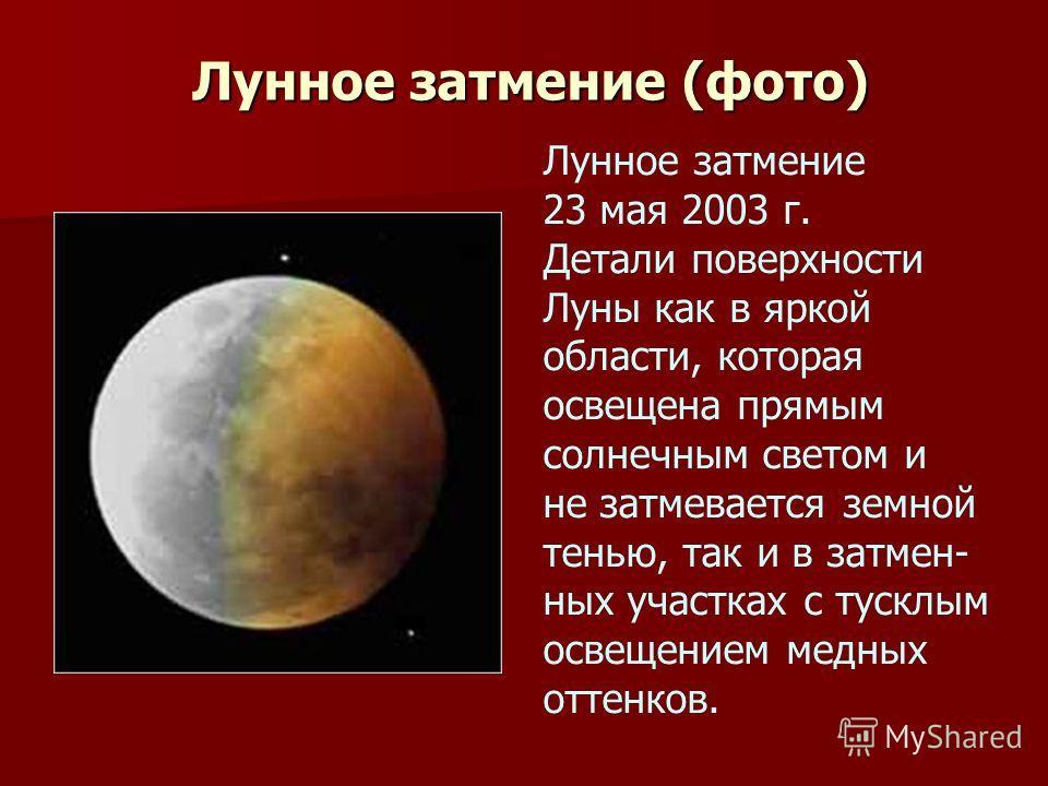 Лунное затмение (фото) Лунное затмение 23 мая 2003 г. Детали поверхности Луны как в яркой области, которая освещена прямым солнечным светом и не затмевается земной тенью, так и в затмен- ных участках с тусклым освещением медных оттенков.