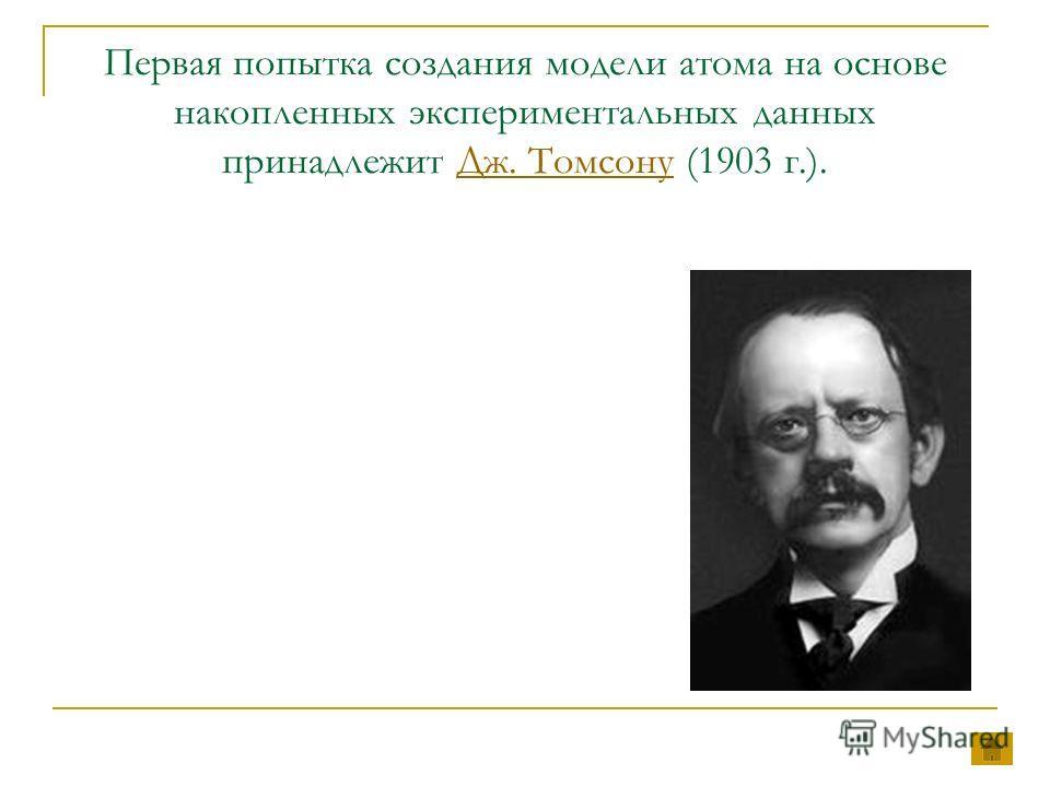 Первая попытка создания модели атома на основе накопленных экспериментальных данных принадлежит Дж. Томсону (1903 г.).Дж. Томсону