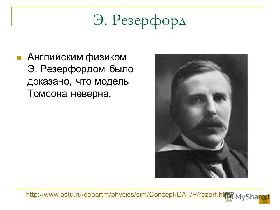 Э. Резерфорд Английским физиком Э. Резерфордом было доказано, что модель Томсона неверна. http://www.ostu.ru/departm/physics/sim/Concept/DAT/P/rezerf.html