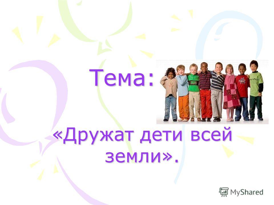 Тема: Тема: «Дружат дети всей земли».