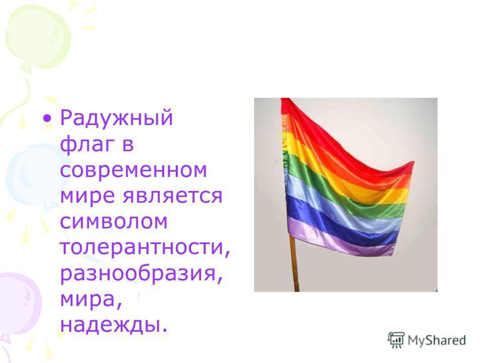Радужный флаг в современном мире является символом толерантности, разнообразия, мира, надежды.