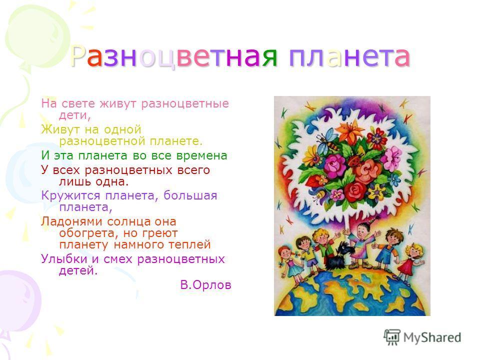 Разноцветная планета На свете живут разноцветные дети, Живут на одной разноцветной планете. И эта планета во все времена У всех разноцветных всего лишь одна. Кружится планета, большая планета, Ладонями солнца она обогрета, но греют планету намного те