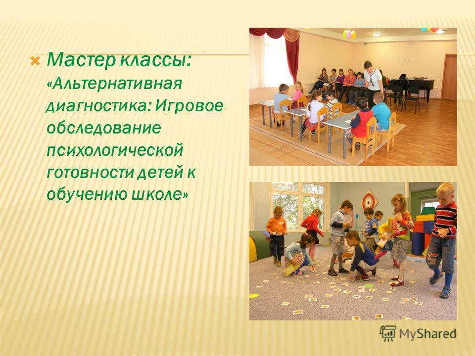 Мастер классы: «Альтернативная диагностика: Игровое обследование психологической готовности детей к обучению школе»