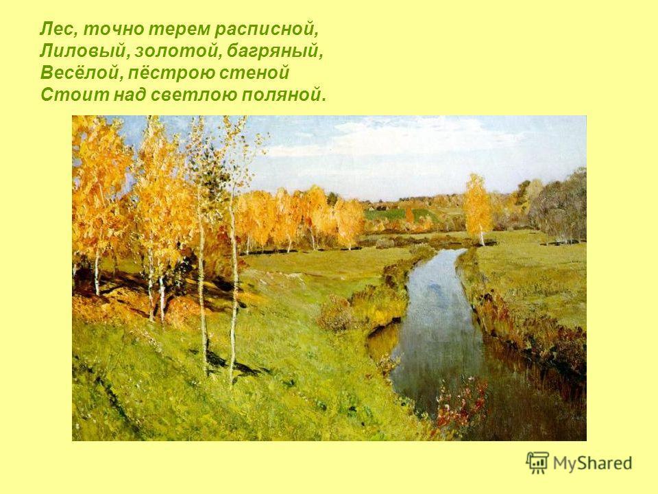 Лес, точно терем расписной, Лиловый, золотой, багряный, Весёлой, пёстрою стеной Стоит над светлою поляной.