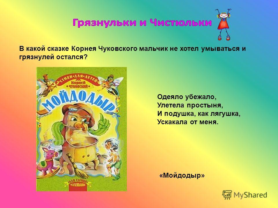 В какой сказке Корнея Чуковского мальчик не хотел умываться и грязнулей остался? Одеяло убежало, Улетела простыня, И подушка, как лягушка, Ускакала от меня. «Мойдодыр»
