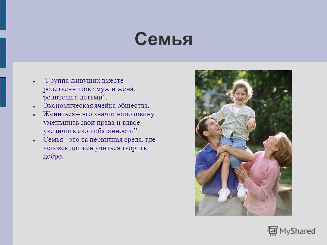Семья Группа живущих вместе родственников / муж и жена, родители с детьми. Экономическая ячейка общества. Жениться – это значит наполовину уменьшить свои права и вдвое увеличить свои обязанности. Семья - это та первичная среда, где человек должен учи