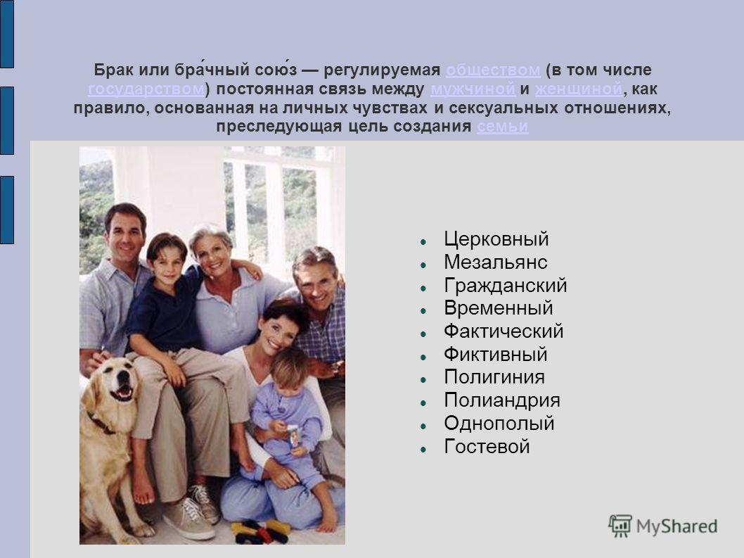 Брак или бра́чный сою́з регулируемая обществом (в том числе государством) постоянная связь между мужчиной и женщиной, как правило, основанная на личных чувствах и сексуальных отношениях, преследующая цель создания семьиобществом государствоммужчинойж