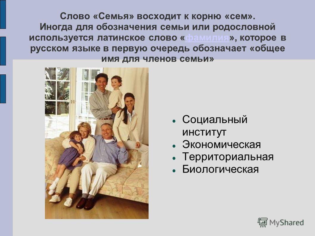 Слово «Семья» восходит к корню «сем». Иногда для обозначения семьи или родословной используется латинское слово «фамилия», которое в русском языке в первую очередь обозначает «общее имя для членов семьи»фамилия Социальный институт Экономическая Терри