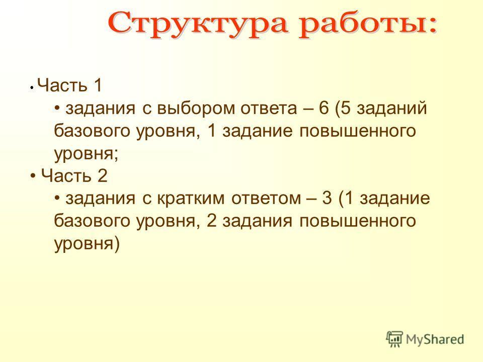 Часть 1 задания с выбором ответа – 6 (5 заданий базового уровня, 1 задание повышенного уровня; Часть 2 задания с кратким ответом – 3 (1 задание базового уровня, 2 задания повышенного уровня)
