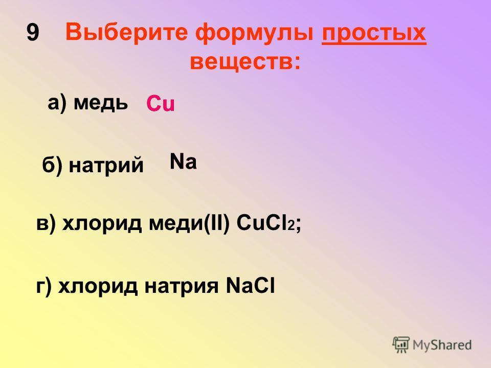 Выберите формулы простых веществ: а) медь б) натрий в) хлорид меди(II) СuCl 2 ; г) хлорид натрия NaCl Сu Na 9
