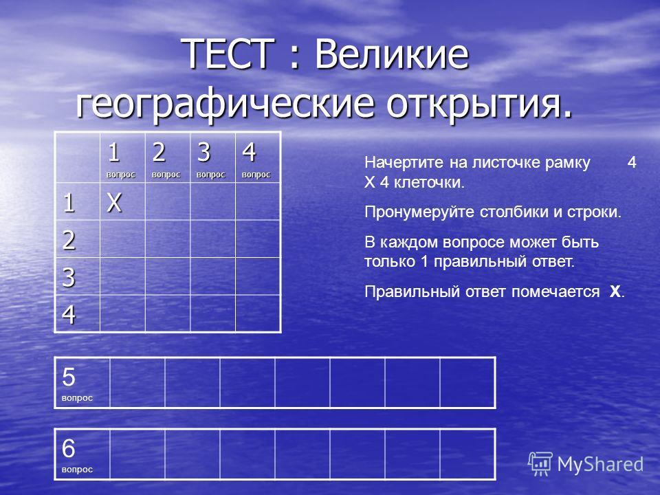 ТЕСТ : Великие географические открытия. Начертите на листочке рамку 4 Х 4 клеточки. Пронумеруйте столбики и строки. В каждом вопросе может быть только 1 правильный ответ. Правильный ответ помечается Х. 1вопрос2вопрос3вопрос4вопрос 1Х 2 3 4 5 вопрос 6