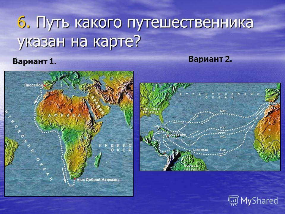 6. Путь какого путешественника указан на карте? Вариант 1. Вариант 2.