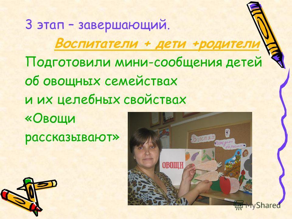 3 этап – завершающий. Воспитатели + дети +родители Подготовили мини-сообщения детей об овощных семействах и их целебных свойствах «Овощи рассказывают»