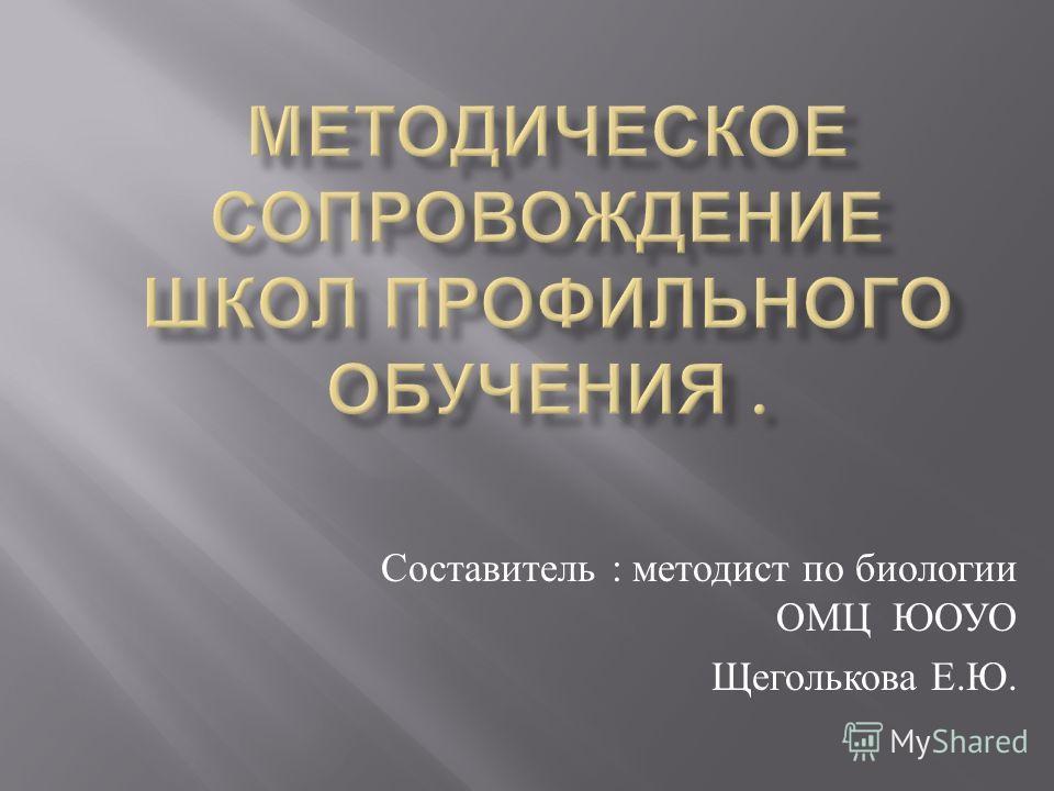Составитель : методист по биологии ОМЦ ЮОУО Щеголькова Е. Ю.