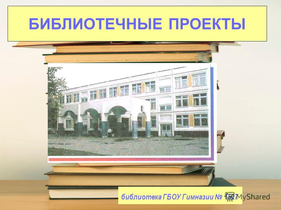 библиотека ГБОУ Гимназии 1527 БИБЛИОТЕЧНЫЕ ПРОЕКТЫ