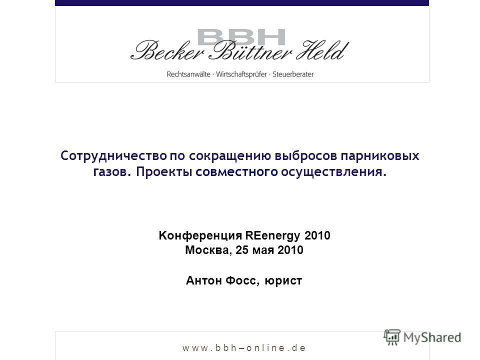 w w w. b b h – o n l i n e. d e Cотрудничество по сокращению выбросов парниковых г азов. Проекты совместного осуществления. Антон Фосс, юрист Kонференция REenergy 2010 Москва, 25 мая 2010