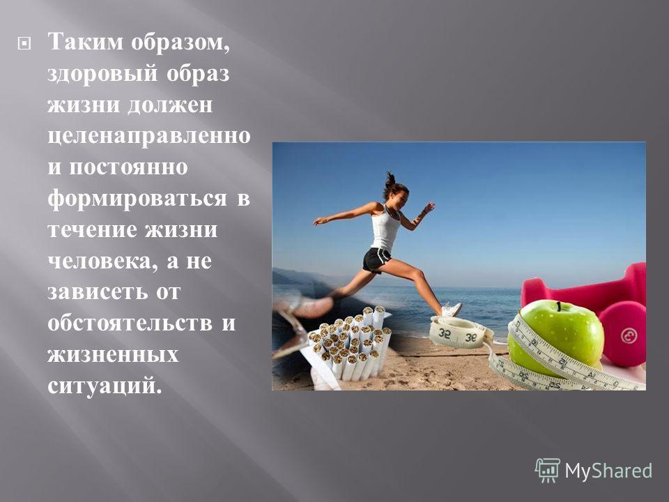 Таким образом, здоровый образ жизни должен целенаправленно и постоянно формироваться в течение жизни человека, а не зависеть от обстоятельств и жизненных ситуаций.