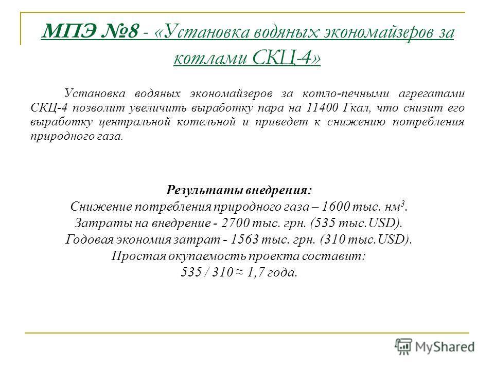 МПЭ 8 - «Установка водяных экономайзеров за котлами СКЦ-4» Установка водяных экономайзеров за котло-печными агрегатами СКЦ-4 позволит увеличить выработку пара на 11400 Гкал, что снизит его выработку центральной котельной и приведет к снижению потребл